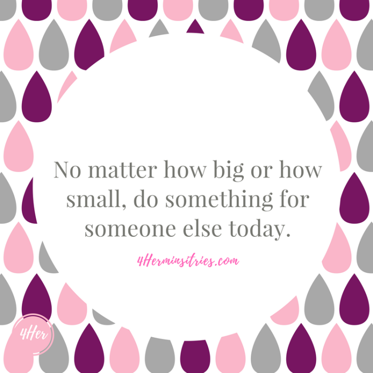 No matter how big or how small, do something for someone else today.